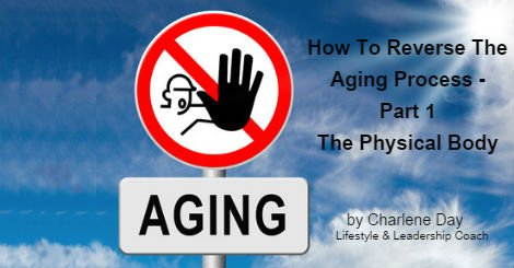 How to Reverse the Aging Process - Part 1 The Physical Body by Charlene Day