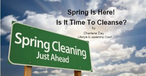 Spring is Here it is time to cleanse by Charlene Day